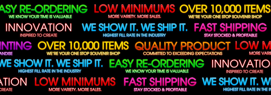 Easy Re-Ordering - We Know Your Time Is Valuable Low Minimums - More Variety, More Sales. Over 10,000 Items - We're Your One Stop Wholesale Souvenir Shop Innovation - Inspired to Create We Show It. We Ship It - Highest Fill Rate In The Industry Fast Shipping - Stay Stocked & Profitable Quality Product - Committed To Exceeding Expectations