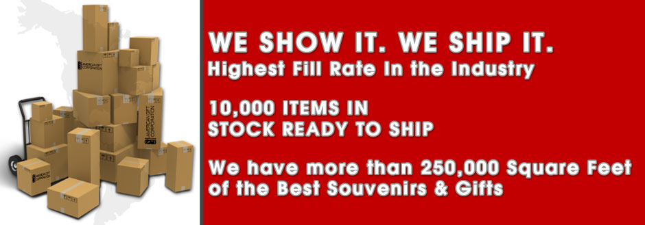 Highest Fill Rate In the Wholesale Souvenir Industry 10,000 Items In Stock Ready To Ship We have more than 25,000 Square Feet of the Best Souvenirs & Gifts
